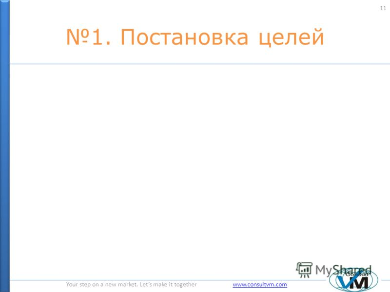 Your step on a new market. Lets make it together www.consultvm.comwww.consultvm.com 1. Постановка целей 11