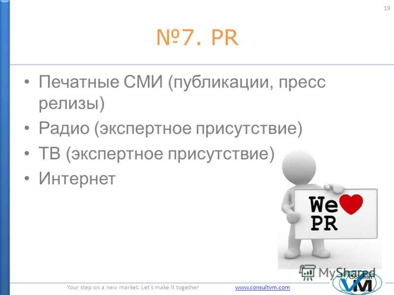 Your step on a new market. Lets make it together www.consultvm.comwww.consultvm.com 7. PR Печатные СМИ (публикации, пресс релизы) Радио (экспертное присутствие) ТВ (экспертное присутствие) Интернет 19