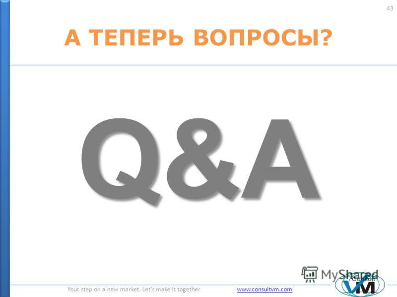 Your step on a new market. Lets make it together www.consultvm.comwww.consultvm.com А ТЕПЕРЬ ВОПРОСЫ? Q&A 43