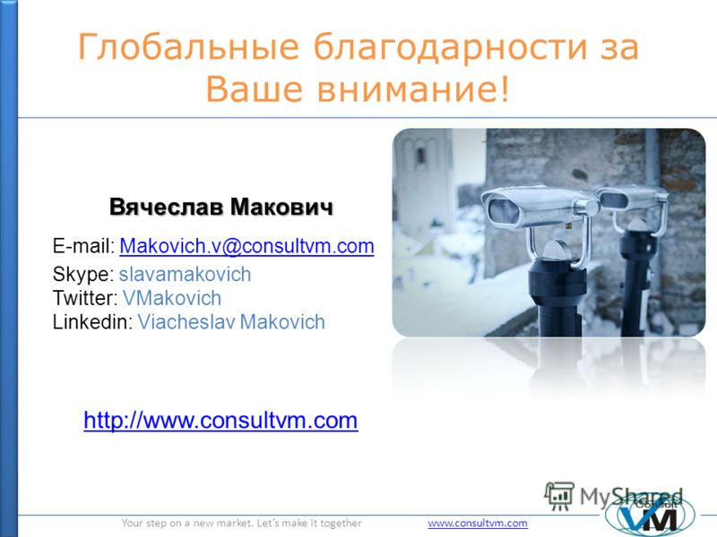 Your step on a new market. Lets make it together www.consultvm.comwww.consultvm.com Глобальные благодарности за Ваше внимание! Вячеслав Макович E-mail: Makovich.v@consultvm.comMakovich.v@consultvm.com Skype: slavamakovich Twitter: VMakovich Linkedin: