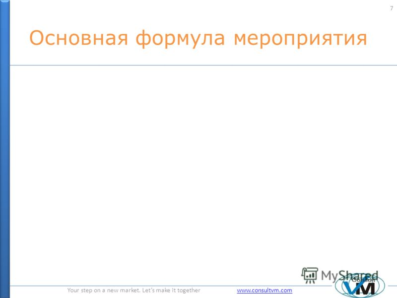 Your step on a new market. Lets make it together www.consultvm.comwww.consultvm.com Основная формула мероприятия 7