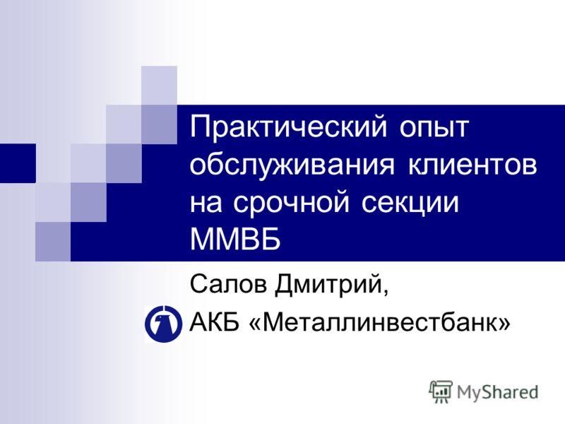 Практический опыт обслуживания клиентов на срочной секции ММВБ Салов Дмитрий, АКБ «Металлинвестбанк»