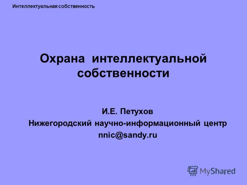 1 Охрана интеллектуальной собственности И.Е. Петухов Нижегородский научно-информационный центр nnic@sandy.ru Интеллектуальная собственность