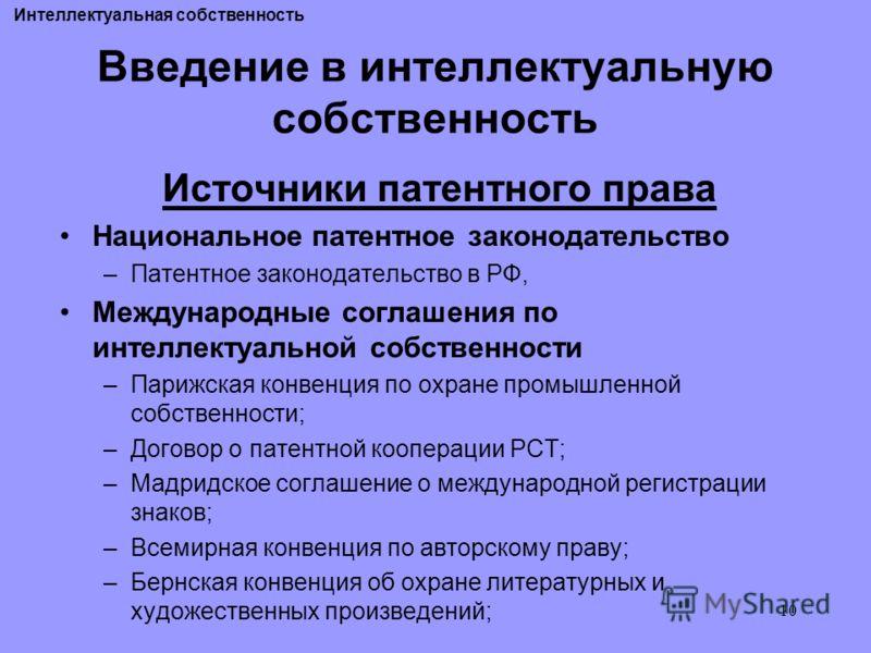 10 Введение в интеллектуальную собственность Источники патентного права Национальное патентное законодательство –Патентное законодательство в РФ, Международные соглашения по интеллектуальной собственности –Парижская конвенция по охране промышленной с