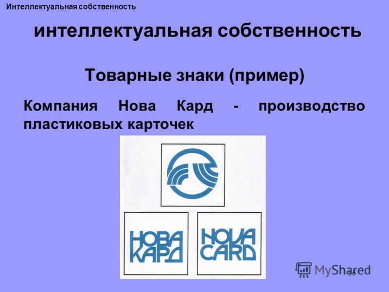 16 Товарные знаки (пример) Компания Нова Кард - производство пластиковых карточек интеллектуальная собственность Интеллектуальная собственность