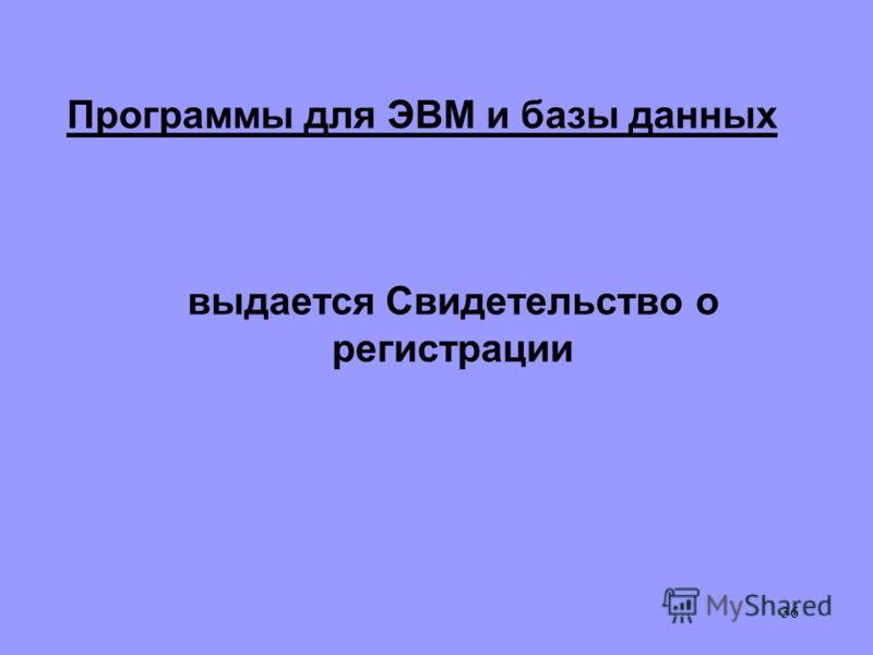 36 Программы для ЭВМ и базы данных выдается Свидетельство о регистрации