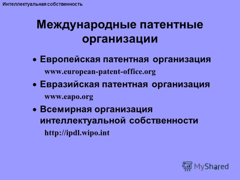 81 Международные патентные организации Европейская патентная организация www.european-patent-office.org Евразийская патентная организация www.eapo.org Всемирная организация интеллектуальной собственности http://ipdl.wipo.int Интеллектуальная собствен