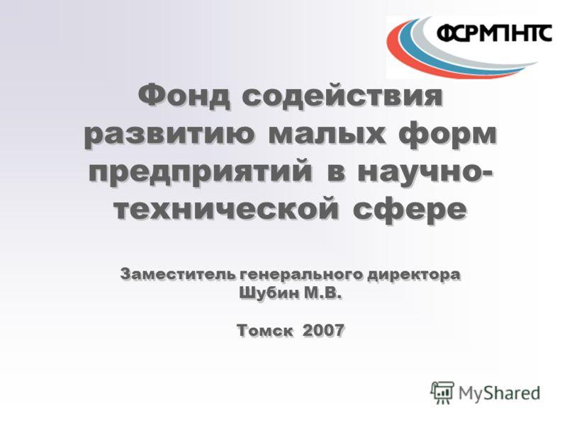 Фонд содействия развитию малых форм предприятий в научно- технической сфере Заместитель генерального директора Шубин М.В. Томск 2007