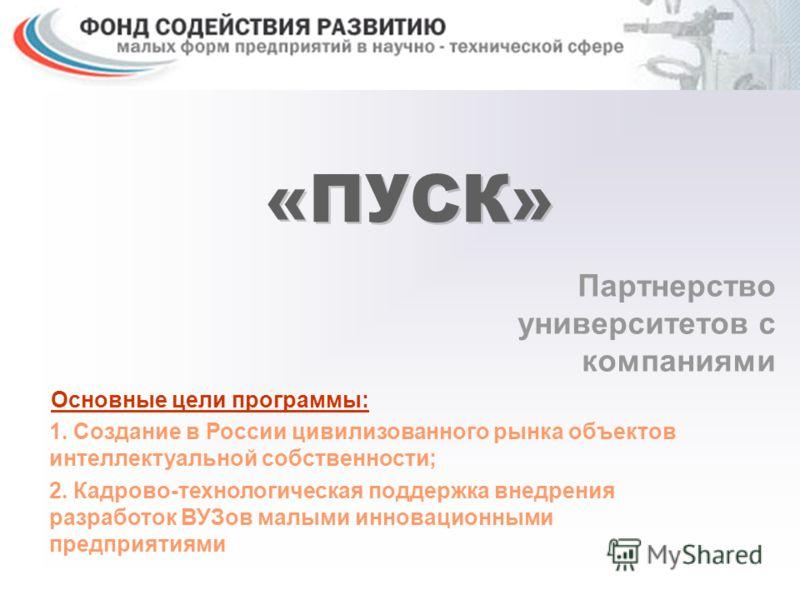 «ПУСК» Партнерство университетов с компаниями Основные цели программы: 1. Создание в России цивилизованного рынка объектов интеллектуальной собственности; 2. Кадрово-технологическая поддержка внедрения разработок ВУЗов малыми инновационными предприят