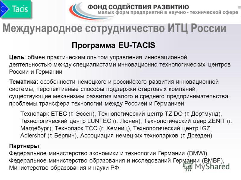 Программа EU-TACIS Цель: обмен практическим опытом управления инновационной деятельностью между специалистами инновационно-технологических центров России и Германии Партнеры: Федеральное министерство экономики и технологии Германии (BMWi), Федерально