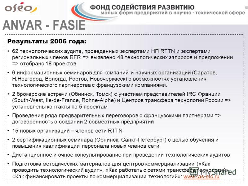 ANVAR - FASIE Результаты 2006 года: 62 технологических аудита, проведенных экспертами НП RTTN и экспертами региональных членов RFR => выявлено 48 технологических запросов и предложений => отобрано 18 проектов 6 информационных семинаров для компаний и