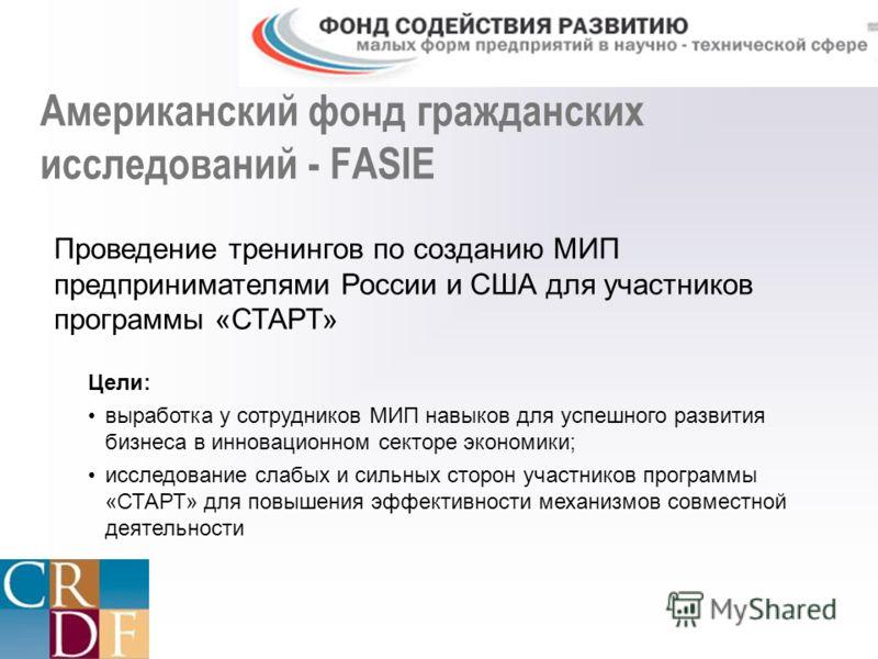 Американский фонд гражданских исследований - FASIE Проведение тренингов по созданию МИП предпринимателями России и США для участников программы «СТАРТ» Цели: выработка у сотрудников МИП навыков для успешного развития бизнеса в инновационном секторе э