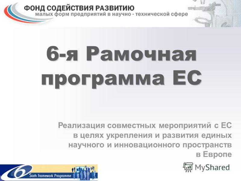6-я Рамочная программа ЕС Реализация совместных мероприятий с ЕС в целях укрепления и развития единых научного и инновационного пространств в Европе