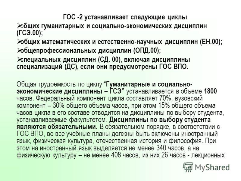 ГОС -2 устанавливает следующие циклы о бщих гуманитарных и социально-экономических дисциплин (ГСЭ.00); общих математических и естественно-научных дисциплин (ЕН.00); общепрофессиональных дисциплин (ОПД.00); специальных дисциплин (СД. 00), включая дисц