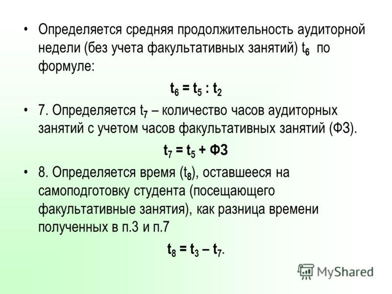 Определяется средняя продолжительность аудиторной недели (без учета факультативных занятий) t 6 по формуле: t 6 = t 5 : t 2 7. Определяется t 7 – количество часов аудиторных занятий с учетом часов факультативных занятий (ФЗ). t 7 = t 5 + ФЗ 8. Опреде