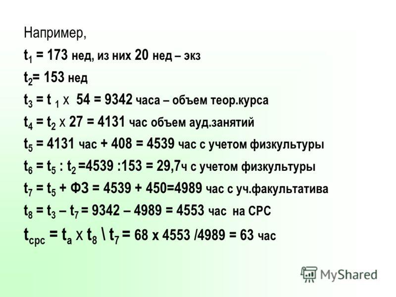 Например, t 1 = 173 нед, из них 20 нед – экз t 2 = 153 нед t 3 = t 1 х 54 = 9342 часа – объем теор.курса t 4 = t 2 х 27 = 4131 час объем ауд.занятий t 5 = 4131 час + 408 = 4539 час с учетом физкультуры t 6 = t 5 : t 2 =4539 :153 = 29,7 ч с учетом физ