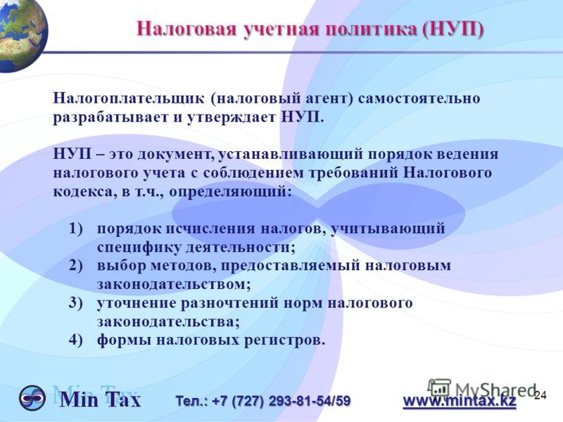 24 Тел.: +7 (727) 293-81-54/59 www.mintax.kz Налогоплательщик (налоговый агент) самостоятельно разрабатывает и утверждает НУП. НУП – это документ, устанавливающий порядок ведения налогового учета с соблюдением требований Налогового кодекса, в т.ч., о