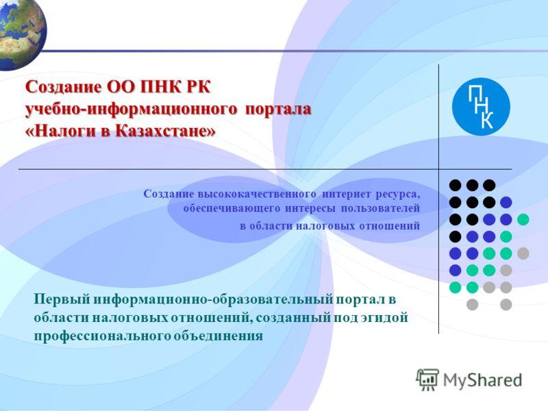 Создание ОО ПНК РК учебно-информационного портала «Налоги в Казахстане» Создание высококачественного интернет ресурса, обеспечивающего интересы пользователей в области налоговых отношений Первый информационно-образовательный портал в области налоговы