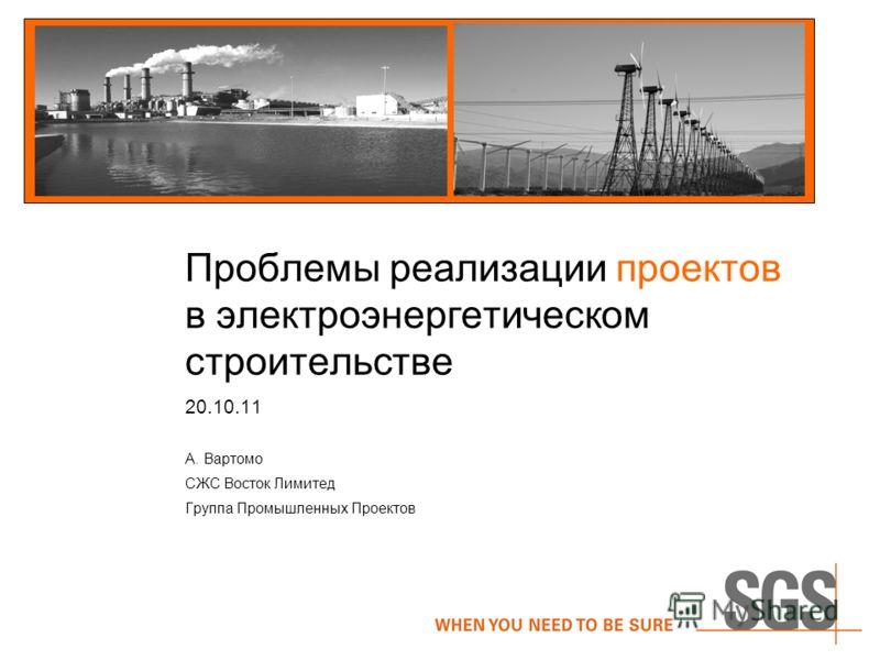 Проблемы реализации проектов в электроэнергетическом строительстве 20.10.11 А. Вартомо СЖС Восток Лимитед Группа Промышленных Проектов