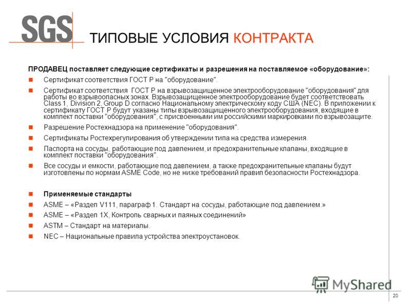 20 ТИПОВЫЕ УСЛОВИЯ КОНТРАКТА ПРОДАВЕЦ поставляет следующие сертификаты и разрешения на поставляемое «оборудование»: Сертификат соответствия ГОСТ Р на