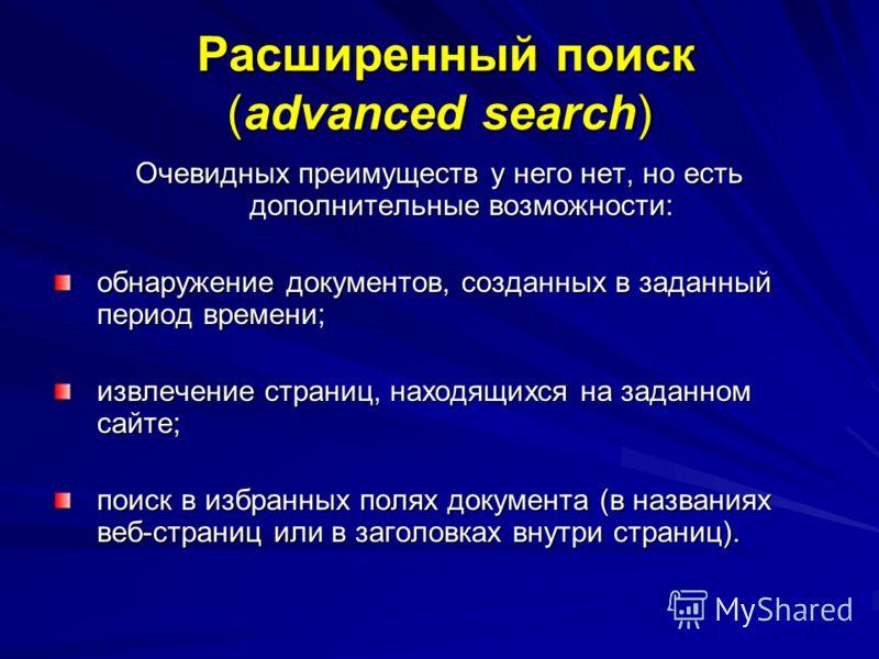 Расширенный поиск (advanced search) Расширенный поиск (advanced search) Очевидных преимуществ у него нет, но есть дополнительные возможности: обнаружение документов, созданных в заданный период времени; извлечение страниц, находящихся на заданном сай