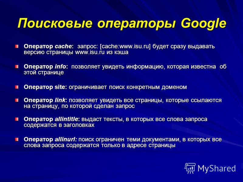 Поисковые операторы Google Оператор cache: запрос: [cache:www.isu.ru] будет сразу выдавать версию страницы www.isu.ru из кэша Оператор info: позволяет увидеть информацию, которая известна об этой странице Оператор site: ограничивает поиск конкретным