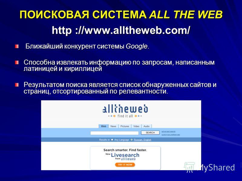 ПОИСКОВАЯ СИСТЕМА ALL THE WEB http ://www.alltheweb.com/ Ближайший конкурент системы Google. Ближайший конкурент системы Google. Способна извлекать информацию по запросам, написанным латиницей и кириллицей Результатом поиска является список обнаружен