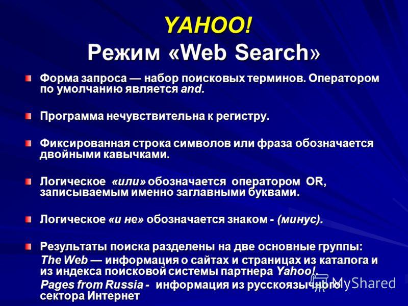 YAHOO! Режим «Web Search» YAHOO! Режим «Web Search» Форма запроса набор поисковых терминов. Оператором по умолчанию является and. Программа нечувствительна к регистру. Фиксированная строка символов или фраза обозначается двойными кавычками. Логическо