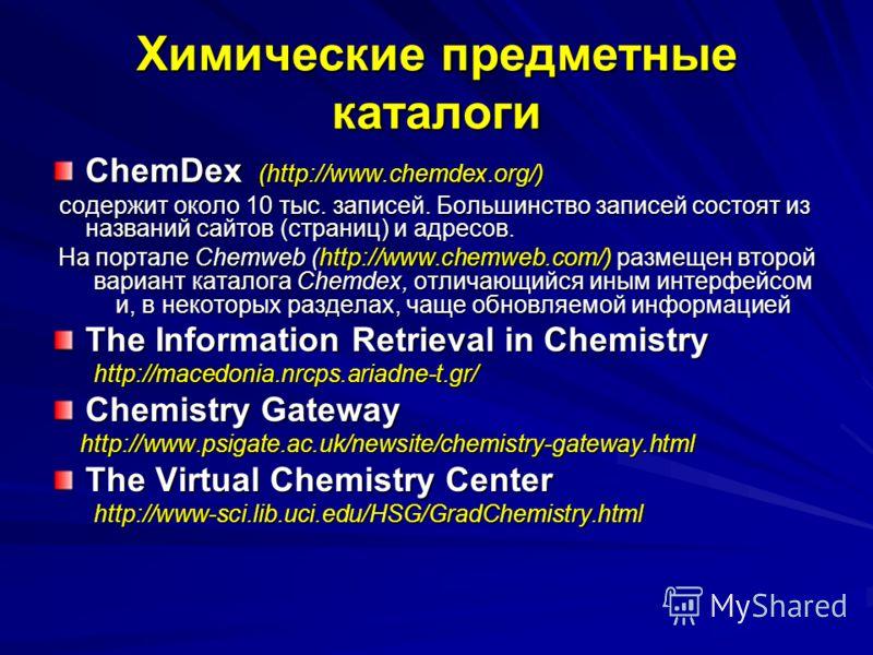Химические предметные каталоги ChemDex (http://www.chemdex.org/) содержит около 10 тыс. записей. Большинство записей состоят из названий сайтов (страниц) и адресов. содержит около 10 тыс. записей. Большинство записей состоят из названий сайтов (стран