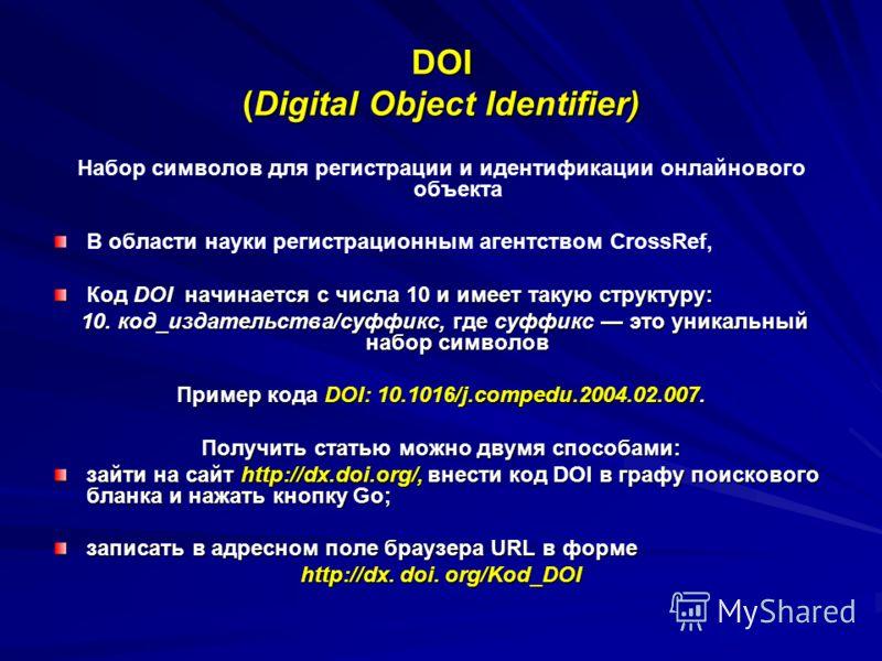 DOI (Digital Object Identifier) Набор символов для регистрации и идентификации онлайнового объекта В области науки регистрационным агентством CrossRef, Код DOI начинается с числа 10 и имеет такую структуру: 10. код_издательства/суффикс, где суффикс