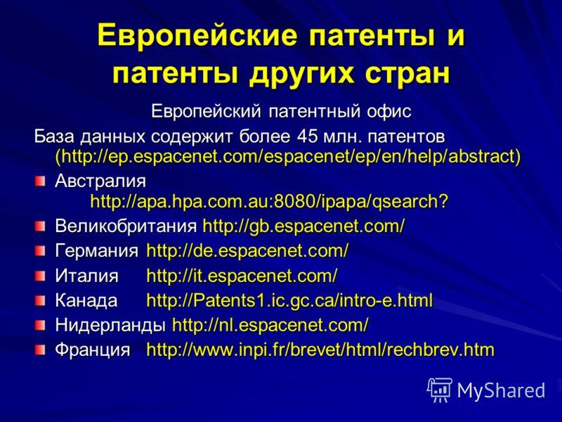 Европейские патенты и патенты других стран Европейский патентный офис База данных содержит более 45 млн. патентов (http://ep.espacenet.com/espacenet/ep/en/help/abstract) Австралия http://apa.hpa.com.au:8080/ipapa/qsearch? Великобританияhttp://gb.espa