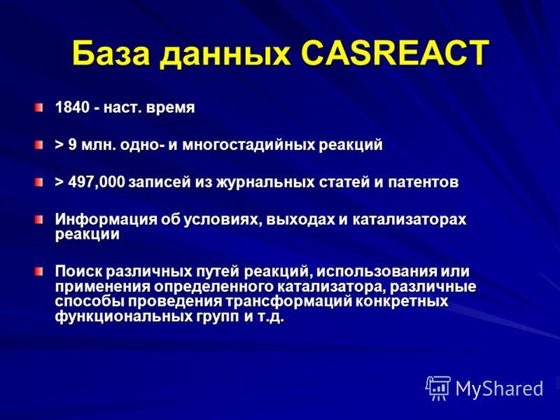База данных CASREACT 1840 - наст. время > 9 млн. одно- и многостадийных реакций > 497,000 записей из журнальных статей и патентов Информация об условиях, выходах и катализаторах реакции Поиск различных путей реакций, использования или применения опре