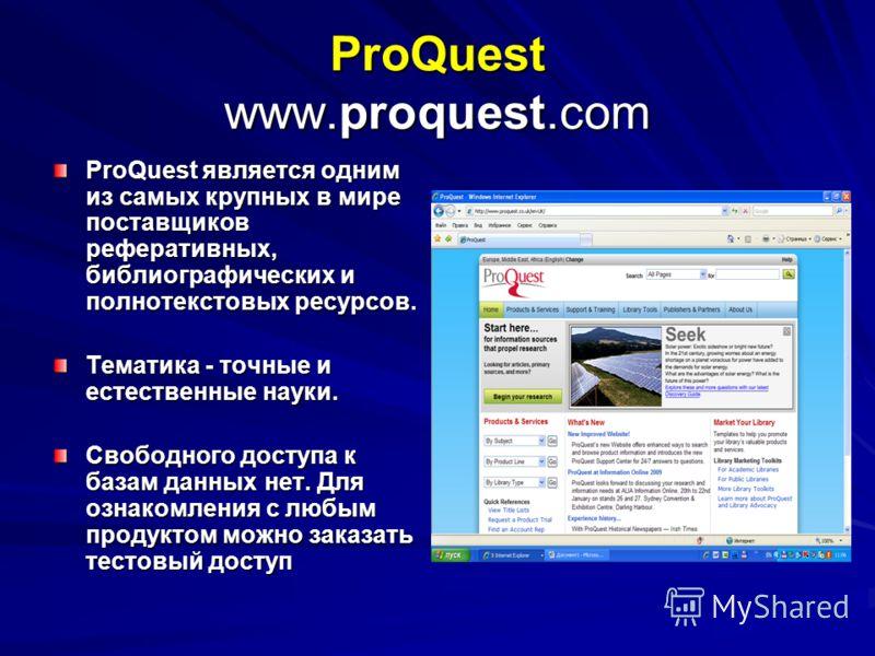 ProQuest www.proquest.com ProQuest является одним из самых крупных в мире поставщиков реферативных, библиографических и полнотекстовых ресурсов. Тематика - точные и естественные науки. Свободного доступа к базам данных нет. Для ознакомления с любым п