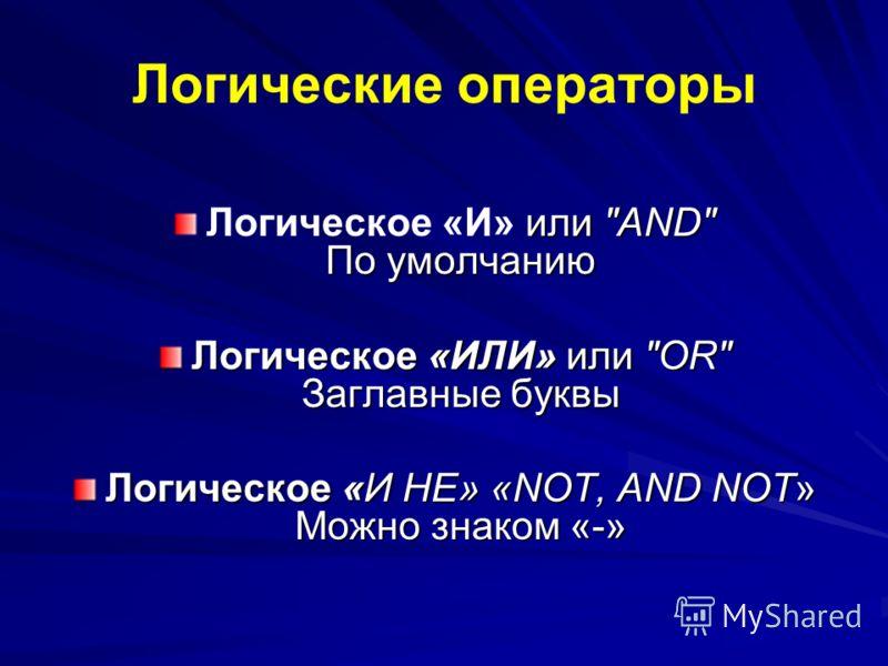 Логические операторы или AND По умолчанию Логическое «И» или AND По умолчанию Логическое «ИЛИ» или OR Заглавные буквы Логическое «И НЕ» «NOT, AND NOT» Можно знаком «-»