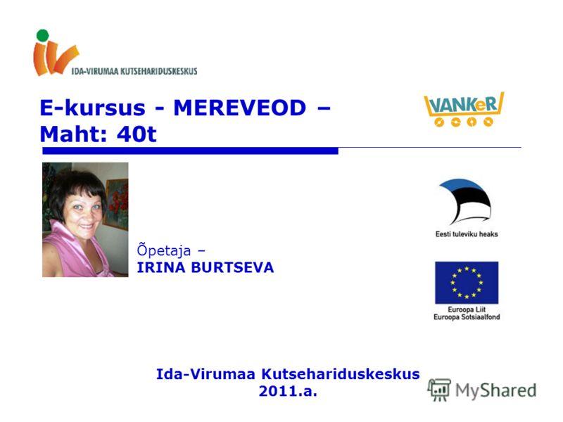 E-kursus - MEREVEOD – Maht: 40t Õpetaja – IRINA BURTSEVA Ida-Virumaa Kutsehariduskeskus 2011.a.