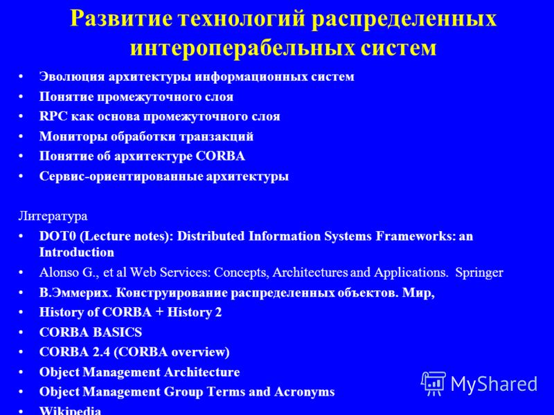 Развитие технологий распределенных интероперабельных систем Эволюция архитектуры информационных систем Понятие промежуточного слоя RPC как основа промежуточного слоя Мониторы обработки транзакций Понятие об архитектуре CORBA Сервис-ориентированные ар