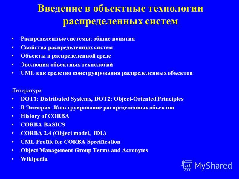 Введение в объектные технологии распределенных систем Распределенные системы: общие понятия Свойства распределенных систем Объекты в распределенной среде Эволюция объектных технологий UML как средство конструирования распределенных объектов Литератур