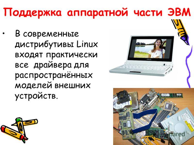 Поддержка аппаратной части ЭВМ В современные дистрибутивы Linux входят практически все драйвера для распространённых моделей внешних устройств.