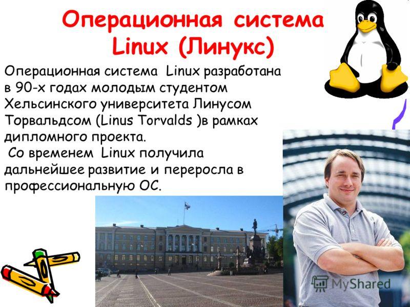Операционная система Linux (Линукс) Операционная система Linux разработана в 90-х годах молодым студентом Хельсинского университета Линусом Торвальдсом (Linus Torvalds )в рамках дипломного проекта. Со временем Linux получила дальнейшее развитие и пер