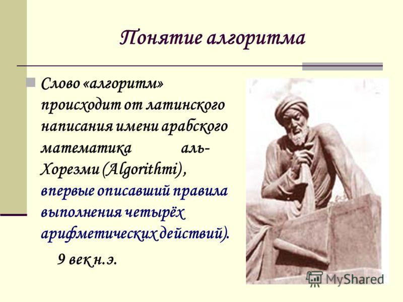 Понятие алгоритма Слово «алгоритм» происходит от латинского написания имени арабского математика аль- Хорезми (Algorithmi), впервые описавший правила выполнения четырёх арифметических действий). 9 век н.э.