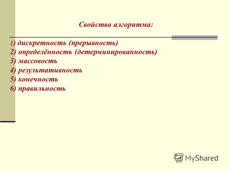 Свойства алгоритма: 1 ) дискретность (прерывность) 2) определённость (детерминированность) 3) массовость 4) результативность 5) конечность 6) правильность