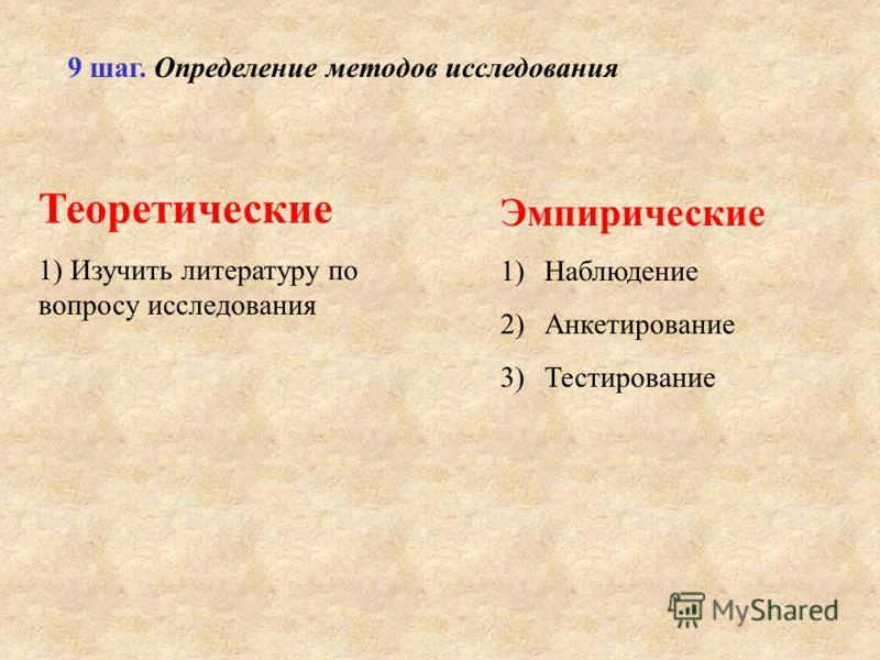 9 шаг. Определение методов исследования Теоретические 1) Изучить литературу по вопросу исследования Эмпирические 1)Наблюдение 2)Анкетирование 3)Тестирование