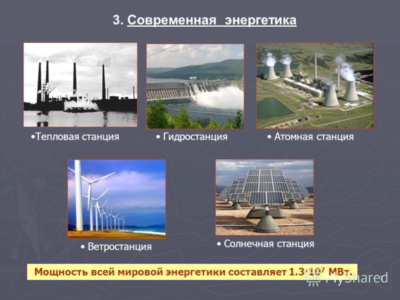 7 3. Современная энергетика Тепловая станция Атомная станция Гидростанция Ветростанция Солнечная станция Мощность всей мировой энергетики составляет 1.3·10 7 МВт.