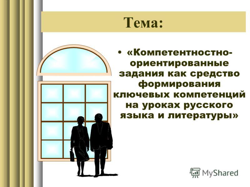 Тема: «Компетентностно- ориентированные задания как средство формирования ключевых компетенций на уроках русского языка и литературы»