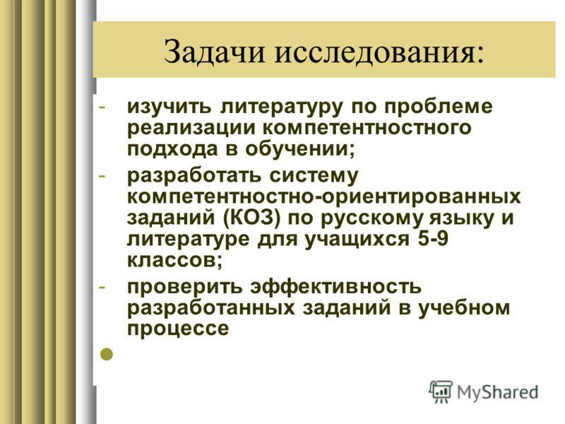 Задачи исследования: -изучить литературу по проблеме реализации компетентностного подхода в обучении; -разработать систему компетентностно-ориентированных заданий (КОЗ) по русскому языку и литературе для учащихся 5-9 классов; -проверить эффективность