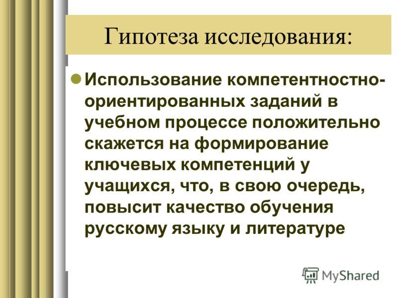 Гипотеза исследования: Использование компетентностно- ориентированных заданий в учебном процессе положительно скажется на формирование ключевых компетенций у учащихся, что, в свою очередь, повысит качество обучения русскому языку и литературе