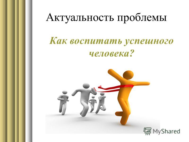 Актуальность проблемы Как воспитать успешного человека?