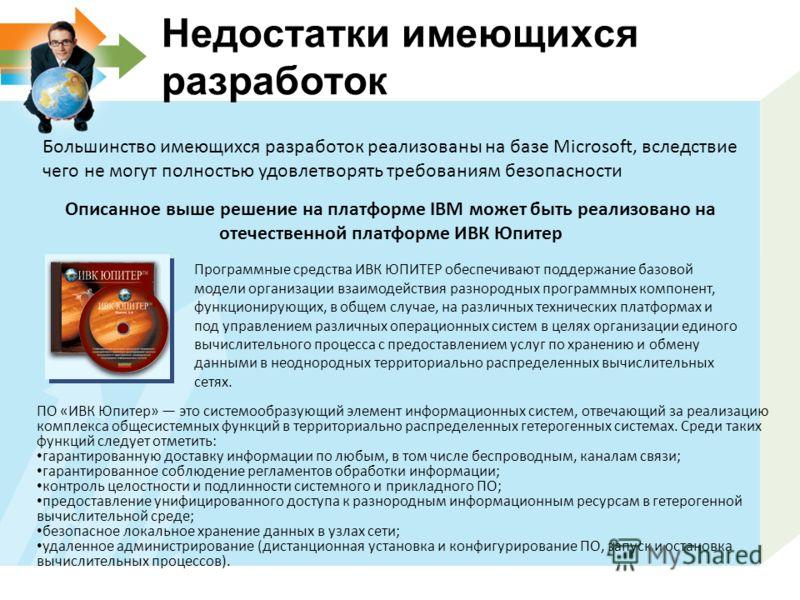 Недостатки имеющихся разработок Большинство имеющихся разработок реализованы на базе Microsoft, вследствие чего не могут полностью удовлетворять требованиям безопасности Описанное выше решение на платформе IBM может быть реализовано на отечественной