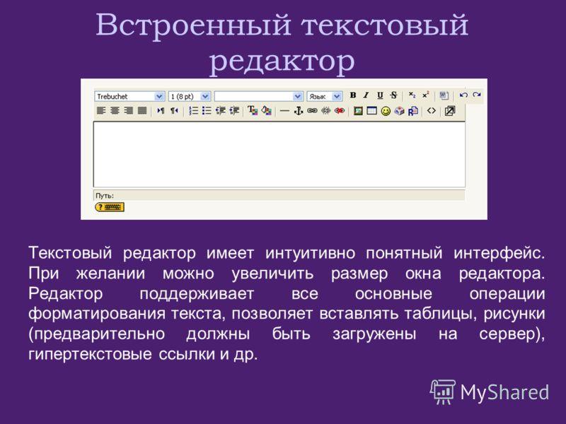 Встроенный текстовый редактор Текстовый редактор имеет интуитивно понятный интерфейс. При желании можно увеличить размер окна редактора. Редактор поддерживает все основные операции форматирования текста, позволяет вставлять таблицы, рисунки (предвари