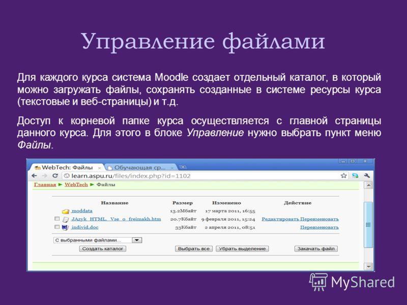 Управление файлами Для каждого курса система Moodle создает отдельный каталог, в который можно загружать файлы, сохранять созданные в системе ресурсы курса (текстовые и веб-страницы) и т.д. Доступ к корневой папке курса осуществляется с главной стран